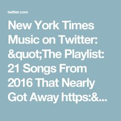 """New York Times Music on Twitter: """"The Playlist: 21 Songs From 2016 That Nearly Got Away https://t.co/fr9CjzBgGi"""""""