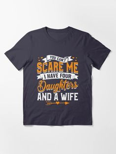 You Can't Scare Me I Have Four Daughters And A Wife T Shirts. I Have Four Daughters And A Wife so you can't scare me is an awesome funny gift for any proud dad. Every papa needs a bravery reward for living with five females in one house or maybe the father has a son or two for backup. #husband #wife #daughters #sons #brothers #sisters #siblings #father #dad #hero #giftideas #fashion #homedecor #artsandcrafts #stickers #redbubblestickers #redbubble #art #ad @giftsbyminuet
