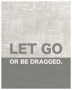All time favorite quote: Let go or be dragged