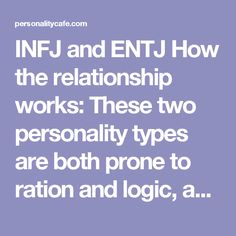 INFJ and ENTJ How the relationship works: These two personality types are both prone to ration and logic, and make great decisions when their heads are put together. The authoritative ENTJ will probably make most decisions in the relationship, but if they have earned the INFJ's trust it is a very good idea to be organized that way. An INFJ will feel safe and secure, while the ENTJ will feel appreciated and trusted. Both intelligent and responsible, they usually make great, safe decisions…