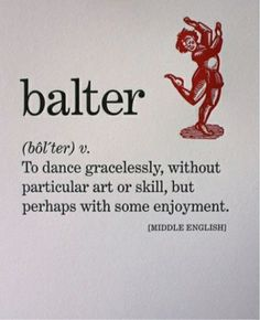 balter (v.) to dance gracelessly, without particular art or skill, but perhaps with some enjoyment.