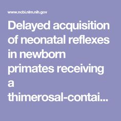 Delayed acquisition of neonatal reflexes in newborn primates receiving a thimerosal-containing hepatitis B vaccine: influence of gestational age an...  - PubMed - NCBI