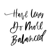 Have Less. Do More. Balanced.