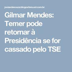 Gilmar Mendes: Temer pode retornar à Presidência se for cassado pelo TSE