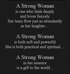 A STRONG WOMAN is one who feels deeply, and loves fiercely. Her tears flow just as abundantly  as her laughter.  A STRONG WOMAN is both soft and powerful. She is both  practical and spritual.  A STRONG WOMAN in her essence, a gift to all the world.