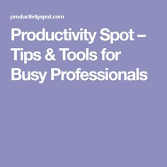 Productivity Spot – Tips & Tools for Busy Professionals