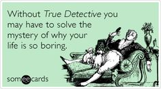 Without True Detective you may have to solve the mystery of why your life is so boring.