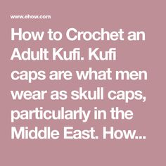How to Crochet an Adult Kufi. Kufi caps are what men wear as skull caps, particularly in the Middle East. However, there are now variations on a theme for Western men too. Many men who shave their heads bald wear these during the winter or under motorcycle helmets to keep their heads warm. You can make these out of cotton thread or thin to medium...