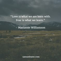 """""""Love is what we are born with. Fear is what we learn."""" - Marianne Williamson"""