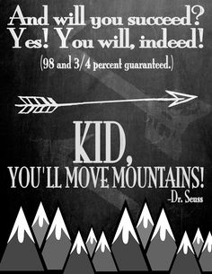 And will you succeed? Yes! You will indeed! Kid, you'll move mountains! Dr. Seuss   First day of school quotes.