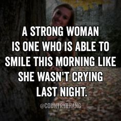 A strong woman is one who is able to smile this morning like she wasn't crying last night. #countrygirl #countrythang #countrythangquotes #countryquotes #countrysayings