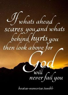 If what's ahead scares you and what's behind hurts you then look above for God will never fail you.