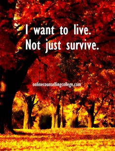 """I want to live, not just survive."" Self improvement and counseling quotes. Created and posted by the Online Counselling College."