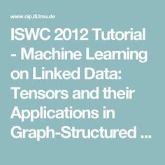 ISWC 2012 Tutorial - Machine Learning on Linked Data: Tensors and their Applications in Graph-Structured Domains - by @mnick