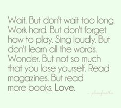 Wait but don't wait too long. Work hard, but don't forget how to play. Sing loudly, but don't learn all the words. Wonder, but not so much that you lose yourself. Read magazines, but read more books. Love""