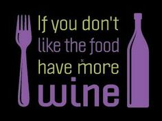 If You Don't Like the Food have more wine.....
