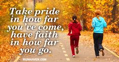 Take pride in how far you've come, have faith  in how far you go.