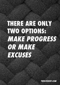 There's only 2 options: Make progress or make excuses. - Unknown More QUOTES at: http://www.twelveskip.com/quotes/motivational/1243/pinnable-motivational-quotes