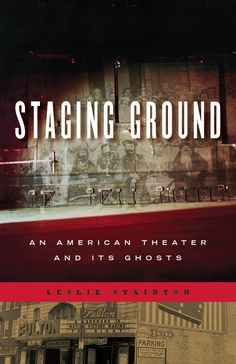STAGING GROUND: An American Theater and Its Ghosts | By Leslie Stainton | http://www.psupress.org/books/titles/978-0-271-06365-2.html