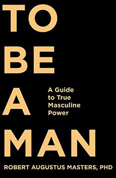 To Be a Man: A Guide to True Masculine Power by Robert Augustus Masters  PhD http://www.amazon.com/dp/1622032292/ref=cm_sw_r_pi_dp_BtpOub11M42H9