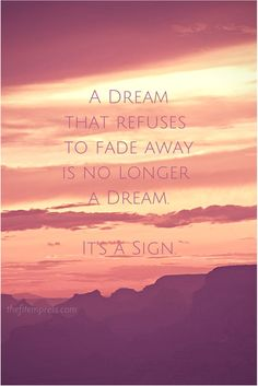 A dream that refuses to fade away, is no longer a dream.  It's a sign.  |dreams|vision|signs|believe|goals|faith|