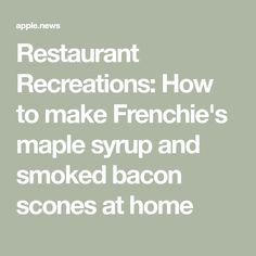 Restaurant Recreations: How to make Frenchie's maple syrup and smoked bacon scones at home — Evening Standard Smoked Bacon, Apple News, Maple Syrup, Scones, Restaurant, Baking, How To Make, Recipes, Food
