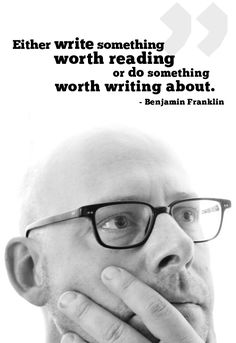 Either write something worth reading or do something worth writing about. ~ Benjamin Franklin