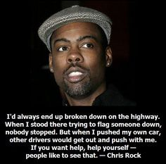 I'd always end up broken down on the highway. When I stood there trying to flag someone down, nobody stopped. But when I pushed my own car, other drivers would get out and push with me. If you want help, help yourself—people like to see that. — Chris Rock, comedian #ChrisRock #helpyourself #Fitness Matters - Start by helping yourself. Then your friends can come along to support you.