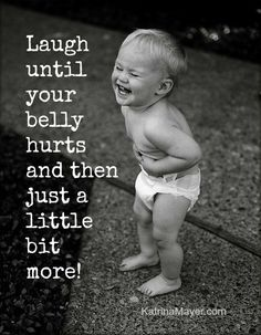 Laugh until your belly hurts and then just a little more.