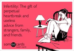 Infertility: The gift of perpetual heartbreak and useless advice from strangers, family, and friends.