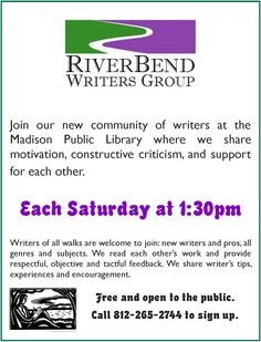 The RiverBend Writers Group meets every Saturday at 1:30pm at the Madison Branch. The dates for April 2014 are 4/5, 4/12, 4/19, and 4/26. Call (812) 265-2744 for more information.