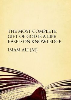 The most complete gift of God is a life based on knowledge. - Imam Ali (as)