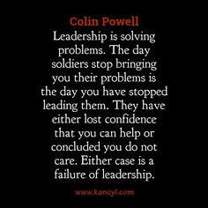 """""""Leadership is solving problems. The day soldiers stop bringing you their problems is the day you have stopped leading them. They have either lost confidence that you can help or concluded you do not care. Either case is a failure of leadership."""", Colin Powell"""