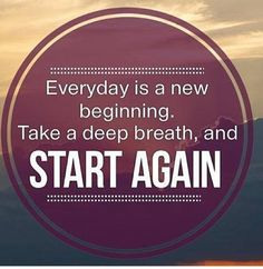 Everyday is a new beginning.  Take a deep breath, and start again.