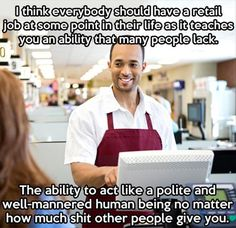 Oh god yes! And everyone should have a retail job which covers at least 1 Christmas and then maybe they'll see exactly how much time others have to give with there own families just so customers can shop at stupid o'clock on whatever friggin day they choose and still complain and tut at you for daring to be there doing your damn job!! Voice of too much experience speaking here!! #endofrant lol