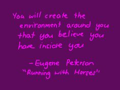 Eugene Peterson: You will create the environment around you that you believe you have inside you.
