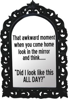 Haha this happens to me all the time or when I actually look in the bathroom mirror