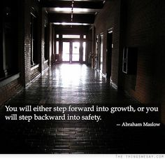 You will either step forward into growth or you will step backward into safety ~ Abraham Maslow