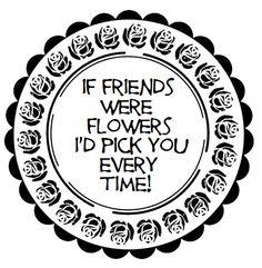 If Friends Were Flowers...