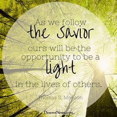 """President Thomas S. Monson: """"As we follow the Savior, ours will be the opportunity to be a light in the lives of others."""" #ldsconf #lds #quotes"""