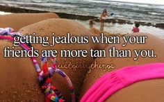 Well I'm always jealous that my boyfriend is more tan than me!