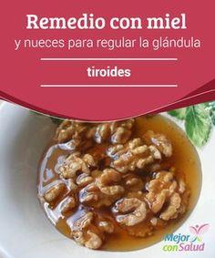 Remedio con miel y nueces para regular la glándula tiroides  Las enfermedades asociadas a la glándula tiroides afectan a una buena parte de la población.