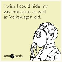 I wish I could hide my gas emissions as well as Volkswagen did.
