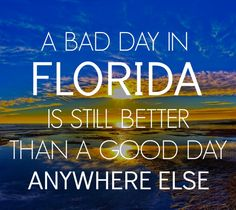 A Bad Day In Florida Is Still Better Than A Good Day Anywhere Else.