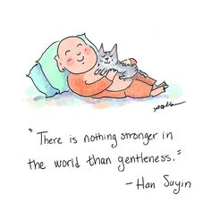 "<3 ""There is nothing stronger in the world than gentleness."" -Han Suyin"