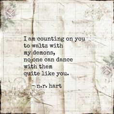 I am counting on you to waltz with my demons, no one can dance with them quite like you. - One day I will trust someone enough to count on them for this.