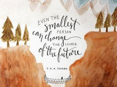 Even the smallest person can change the course of the future.