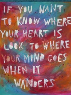 """If you want to know ehere your heart is, look to where your mind goes when it wanders."""