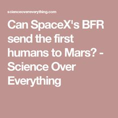 Can SpaceX's BFR send the first humans to Mars? - Science Over Everything