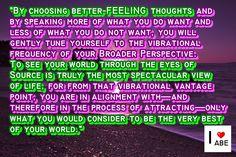 Al elegir pensamientos que se SIENTEN mejor y al hablar más de lo que deseas y menos de lo que no quieres, gentilmente te sintonizarás a la frecuencia vibratoria de tu perspectiva más amplia.  Ver el mundo a través de los ojos de la Fuente es verdaderamente la vista más espectacular de la vida, porque desde ese punto de vista vibratorio, estás en Alineación con - y por lo tanto en el proceso de atracción - de sólo lo que consideras que es lo mejor de tu mundo.